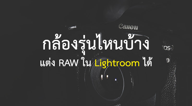 ตรวจสอบว่าโปรแกรม Lightroom รองรับไฟล์ RAW ของกล้องรุ่นใดบ้าง